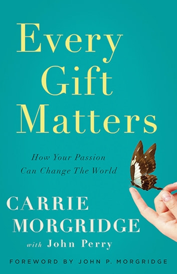 Every Gift Matters - How Your Passion Can Change the World ebook by Carrie Morgridge,John Perry