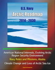 U.S. Navy Arctic Roadmap 2014: 2030: American National Interests, Evolving Arctic Region Security Environment, Navy Roles and Missions, Alaska, Climate Change and Loss of Arctic Sea Ice ebook by Progressive Management