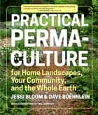 Practical Permaculture - for Home Landscapes, Your Community, and the Whole Earth ebook by Jessi Bloom, Dave Boehnlein, Mr. Paul Kearsley