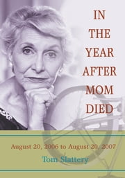 IN THE YEAR AFTER MOM DIED - August 20, 2006 to August 20, 2007 ebook by Tom Slattery