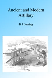 Ancient and Modern Artillery, Illustrated ebook by B J Lossing