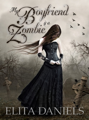 My Boyfriend is a Zombie - Does the heart still ache for love after it has stopped beating? ebook by Elita Daniels