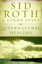 Supernatural Healing ebook by Sid Roth,Linda Josef