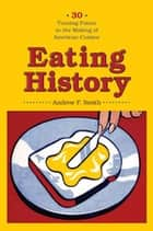 Eating History - Thirty Turning Points in the Making of American Cuisine ebook by Andrew Smith