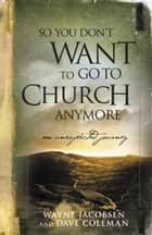 So You Don't Want to Go to Church Anymore ebook by Wayne Jacobsen,Dave Coleman