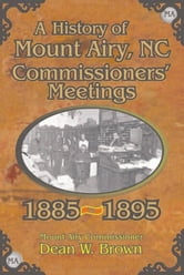 A History of the Mount Airy, N. C. Commissioners' Meetings 1885-1895 ebook by Dean W. Brown