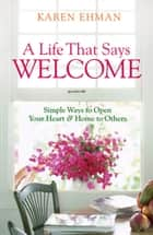 A Life That Says Welcome - Simple Ways to Open Your Heart & Home to Others eBook by Karen Ehman