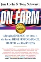 On Form - Managing Energy, Not Time, is the Key to High Performance, Health and Happiness ebook by Jim Loehr, Tony Schwartz