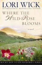 Where the Wild Rose Blooms ebook by Lori Wick