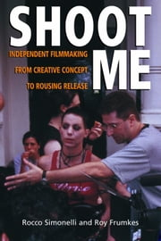 Shoot Me - Independent Filmmaking from Creative Concept to Rousing Release ebook by Roy Frumkes,Rocco Simonelli