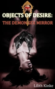 Objects of Desire: The Demon Sex Mirror - Paranormal erotica ebook by Lilith Kinke
