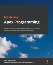 Mastering Apex Programming - A developer's guide to learning advanced techniques and best practices for building robust Salesforce applications ebook by Paul Battisson, Mike Wheeler