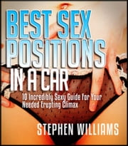 Best Sex Positions In A Car - Incredibly Sexy Guide For Your Needed Erupting Climax ebook by Stephen Williams
