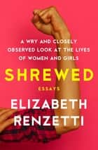 Shrewed - A Wry and Closely Observed Look at the Lives of Women and Girls ebook by Elizabeth Renzetti