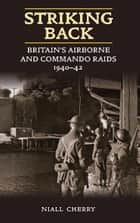 Striking Back: Britain's Airborne and Commando Raids 1940-42 ebook by Cherry, Niall