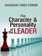The Character And Personality of The Leader ebook by Zacharias Tanee Fomum
