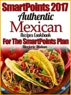 SmartPoints 2017 Authentic Mexican Recipes Cookbook For the SmartPoints Plan ebook by Marjorie Mahan