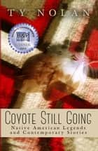 Coyote Still Going: Native American Legends and Contemporary Stories ebook by Ty Nolan