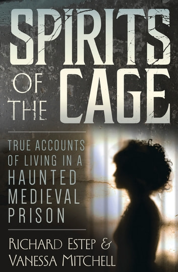 Spirits of the Cage - True Accounts of Living in a Haunted Medieval Prison ebook by Richard Estep,Vanessa Mitchell