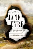 The Secret History of Jane Eyre: How Charlotte Brontë Wrote Her Masterpiece ebook by John Pfordresher