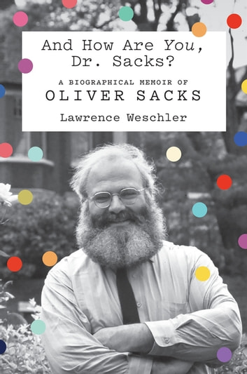 And How Are You, Dr. Sacks? - A Biographical Memoir of Oliver Sacks eBook by Lawrence Weschler