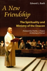 A New Friendship - The Spirituality and Ministry of the Deacon ebook by Monsignor Edward Buelt