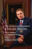 The American President in Film and Television - Myth, Politics and Representation ebook by Gregory Frame