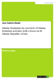 Islamic Feminism: An overview of Islamic feminism activities with a focus on th Islamic Republic of Iran ebook by Ann Cathrin Riedel
