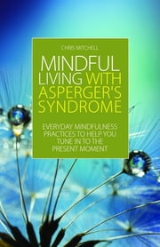 Mindful Living with Asperger's Syndrome - Everyday Mindfulness Practices to Help You Tune in to the Present Moment ebook by Chris Mitchell