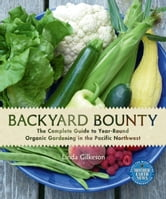 Backyard Bounty - The Complete Guide to Year-Round Organic Gardening in the Pacific Northwest ebook by Linda Gilkeson