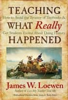 Teaching What Really Happened - How to Avoid the Tyranny of Textbooks and Get Students Excited About Doing History ebook by James W. Loewen