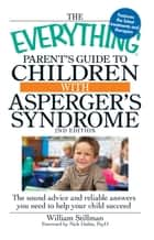The Everything Parent's Guide to Children with Asperger's Syndrome - The sound advice and reliable answers you need to help your child succeed ebook by William Stillman