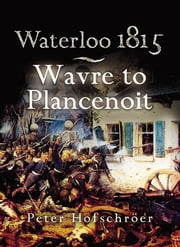 Waterloo 1815 - Wavre, Plancenoit and the Race to Paris ebook by Peter Hofschroer