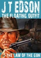 The Floating Outfit 32: The Law of the Gun (A Floating Outfit Western) ebook by J.T. Edson