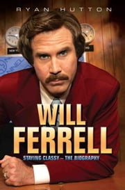 Will Ferrell - Staying Classy - The Biography ebook by Ryan Hutton