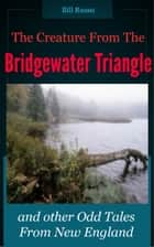 The Creature From the Bridgewater Triangle: and other Odd Tales from New England. ebook by Bill Russo