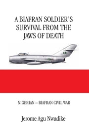 A BIAFRAN SOLDIER'S SURVIVAL FROM THE JAWS OF DEATH - NIGERIAN – BIAFRAN CIVIL WAR ebook by Jerome Agu Nwadike