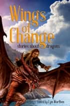 Wings of Change - Stories about Dragons ebook by Lyn Worthen, Angela Penrose, Anj Dockrey,...