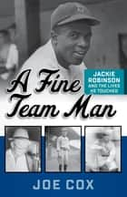A Fine Team Man - Jackie Robinson and the Lives He Touched ebook by Joe Cox