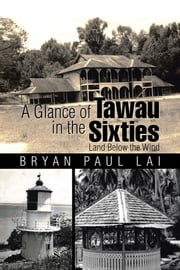 A Glance of Tawau in the Sixties - Land Below the Wind ebook by Bryan Paul Lai