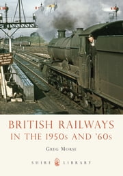 British Railways in the 1950s and '60s ebook by Greg Morse