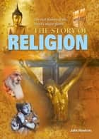 The Story of Religion - The rich history of the world's major faiths ebook by John Hawkins