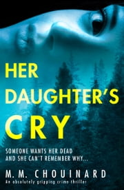Her Daughter's Cry - An absolutely gripping crime thriller ebook by M.M. Chouinard