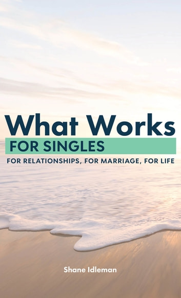 What Works for Singles: For Relationship, for Marriage, for Life ebook by Shane Idleman