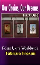 Our Chains, Our Dreams: Part One ebook by Poets Unite Worldwide, Fabrizio Frosini