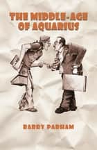 The Middle-Age of Aquarius ebook by Barry Parham