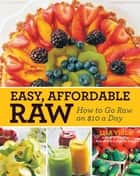 Easy, Affordable Raw - How to Go Raw on $10 a Day ebook by Lisa Viger