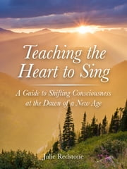 Teaching the Heart to Sing - A Guide to Shifting Consciousness at the Dawn of a New Age ebook by Julie Redstone