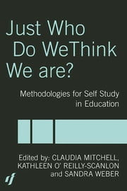 Just Who Do We Think We Are? - Methodologies for Autobiography and Self-Study in Education ebook by Claudia Mitchell, Kathleen O'Reilly-Scanlon, Sandra Weber