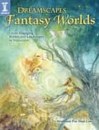 Dreamscapes Fantasy Worlds - Create Engaging Scenes and Landscapes in Watercolor ebook by Stephanie Pui-Mun Law